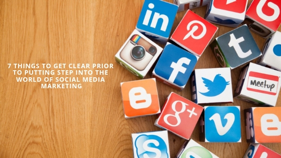 7 Things to Get Clear Prior to Putting Step Into the World Of Social Media Marketing