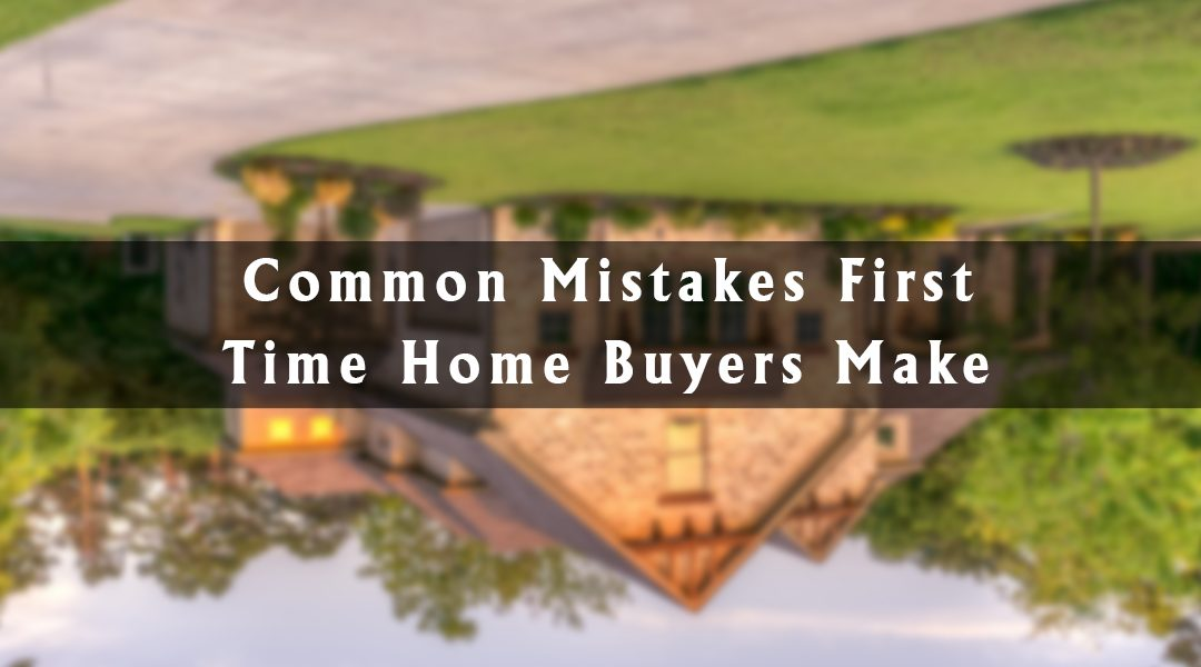 10 Common Mistakes First Time Home Buyers Make