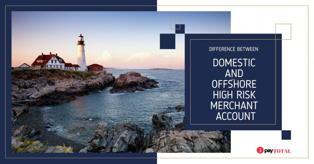 DIFFERENCE BETWEEN DOMESTIC AND OFFSHORE HIGH RISK MERCHANT ACCOUNT