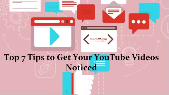 Top 7 Tips to Get Your YouTube Videos Noticed