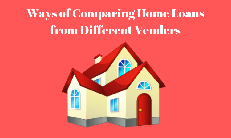 Ways of Comparing Home Loans from Different Venders