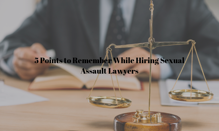 5 Points to Remember While Hiring sexual Assault Lawyer