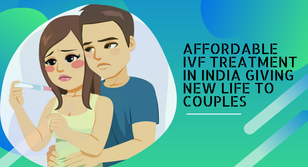 Affordable IVF Treatment in India Giving New Life To Couples