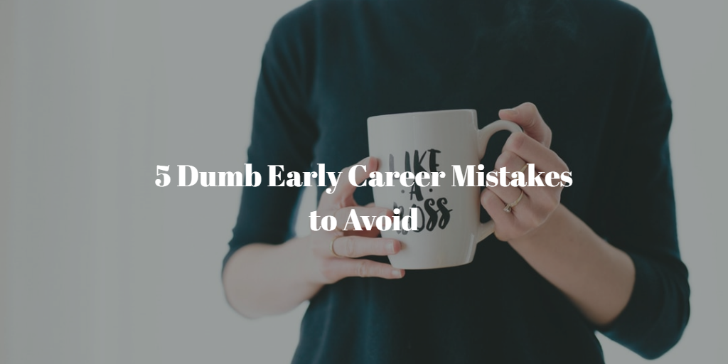 5 Dumb Early Career Mistakes to Avoid