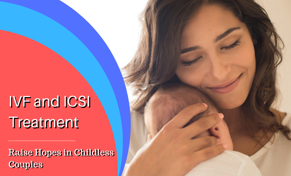 ICSI and IVF Treatment – Raise Hopes in Childless Couples