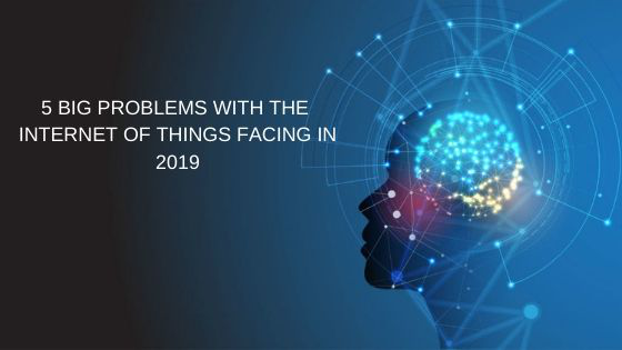 5 Big Problems With The Internet Of Things Facing In 2019