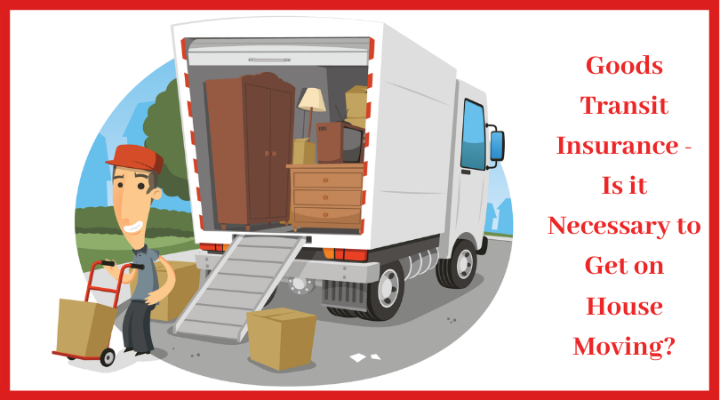 Goods Transit Insurance – Is it Necessary to Get on House Moving?