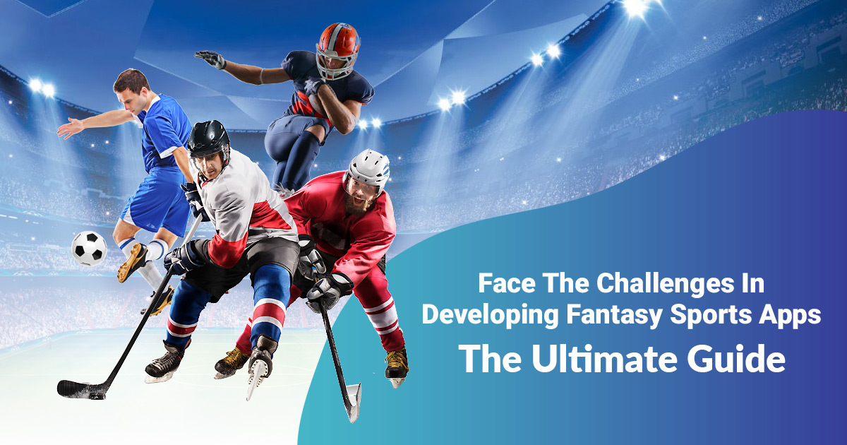Face the Challenges in Developing Fantasy Sports Apps – the Ultimate Guide