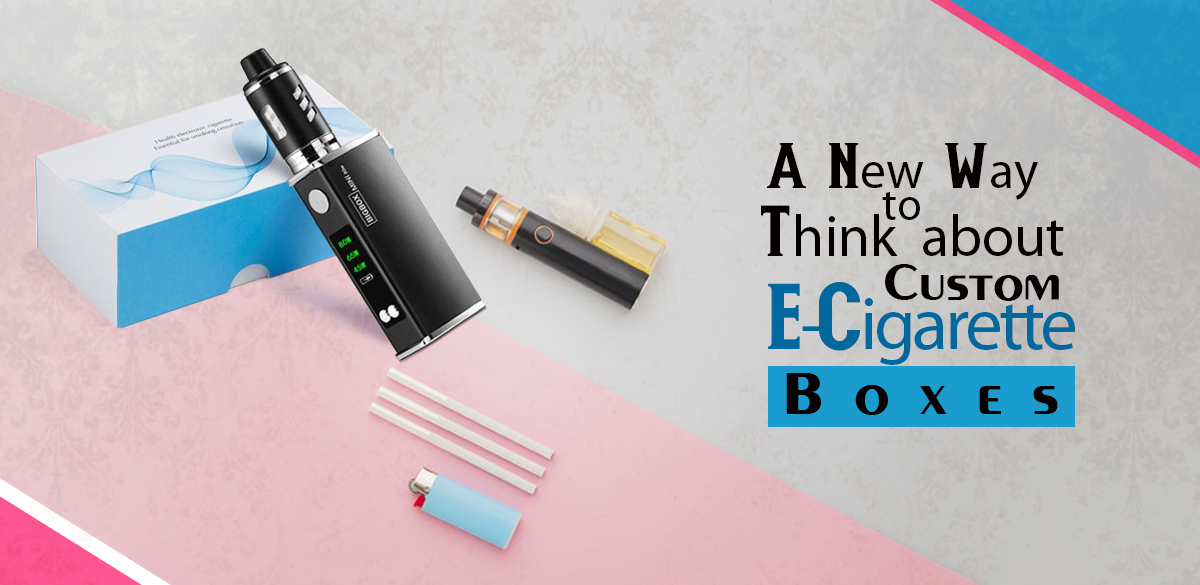 A New Way to Think About Custom E-Cigarette Boxes