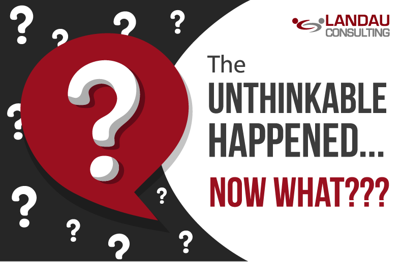 The UNTHINKABLE Happened… Now What???