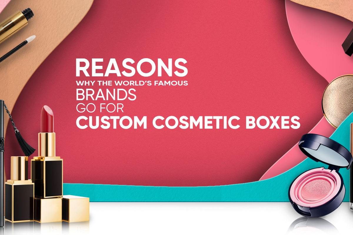 Reasons Why the World's Famous Brands Go for Custom Cosmetic Boxes