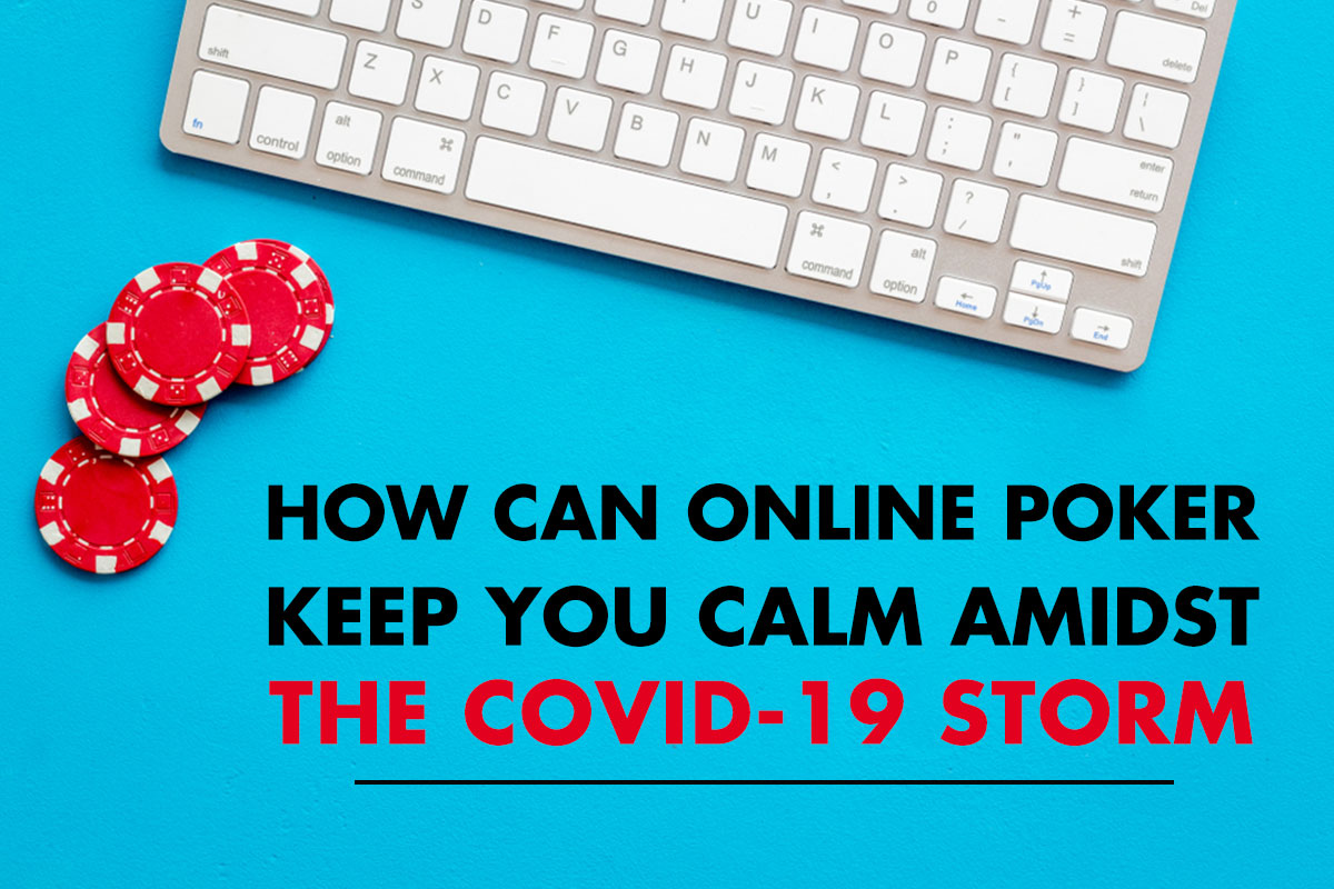 How Can Online Poker Keep You Calm Amidst the COVID-19 Storm