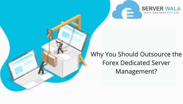 Why You Should Outsource the Forex Dedicated Server Management?