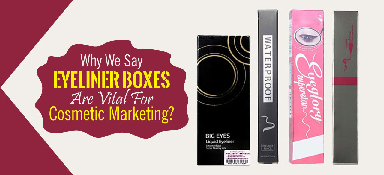 Why We Say Eyeliner Boxes Are Vital For Cosmetic Marketing?