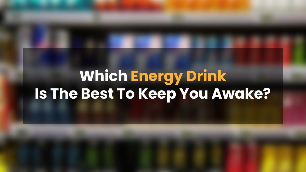 Which Energy Drink Is The Best To Keep You Awake?