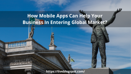 How Mobile Apps Can Help Your Business In Entering Global Market?