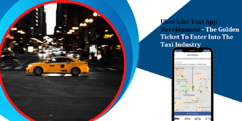 Uber Like Taxi App Development – The Golden Ticket To Enter Into The Taxi Industry